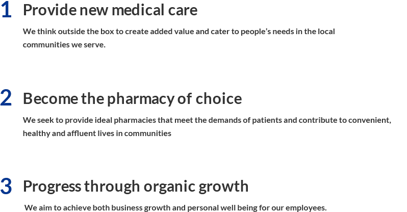 1. Provide new medical care We think outside the box to create added value and cater to people's needs in the local communities we serve. 2. Become the pharmacy of choice We seek to provide ideal pharmacies that meet the demands of patients and contribute to convenient, healthy and affluent lives in communities. 3. Progress through organic growth  We aim to achieve both business growth and personal well being for our employees.