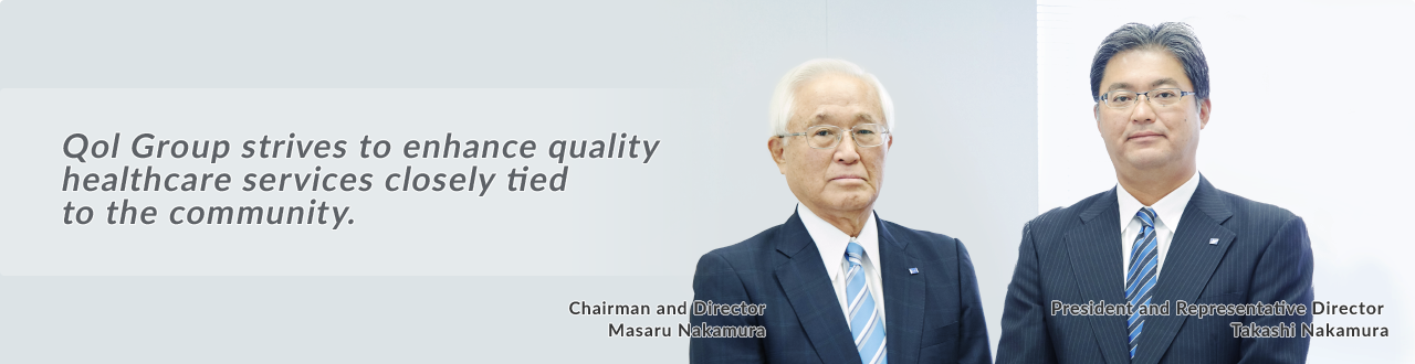 Qol strives to enhance quality healthcare services closely tied to the community. Chairman and Representative Director Masaru Nakamura President and Representative Director Takashi Nakamura
